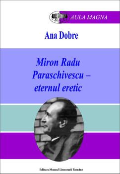 Ana Dobre – Miron Radu Paraschivescu – eternul eretic