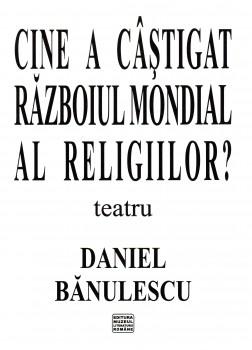 Daniel Banulescu – Cine a castigat razboiul mondial al religiilor